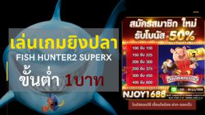 เล่นเกมยิงปลา FISH HUNTER2 SUPERX เติมเงินแค่หลักสิบ